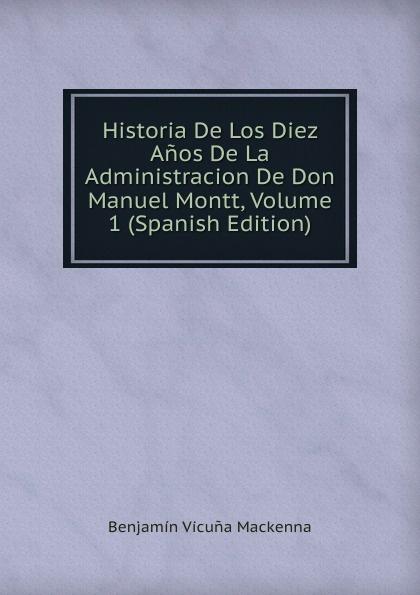 Benjamín Vicuna Mackenna Historia De Los Diez Anos De La Administracion De Don Manuel Montt, Volume 1 (Spanish Edition) стоимость