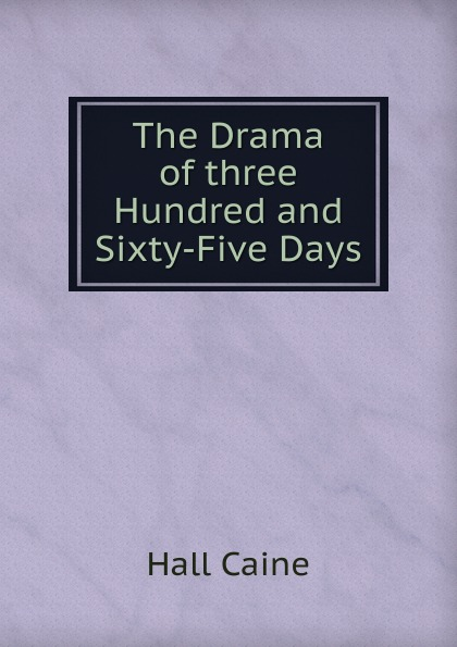 Caine Hall The Drama of three Hundred and Sixty-Five Days five days