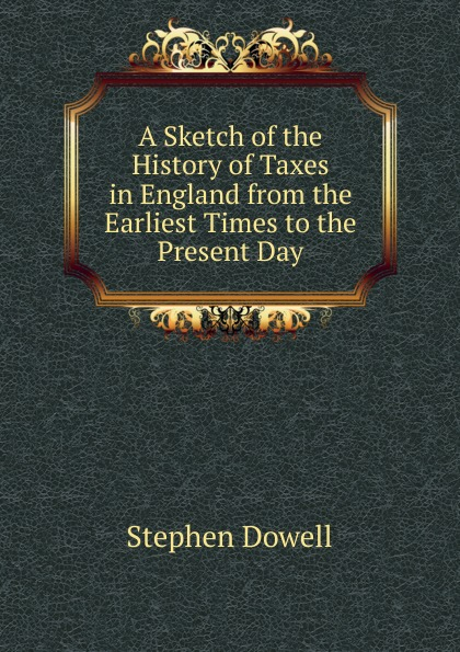 лучшая цена Stephen Dowell A Sketch of the History of Taxes in England from the Earliest Times to the Present Day
