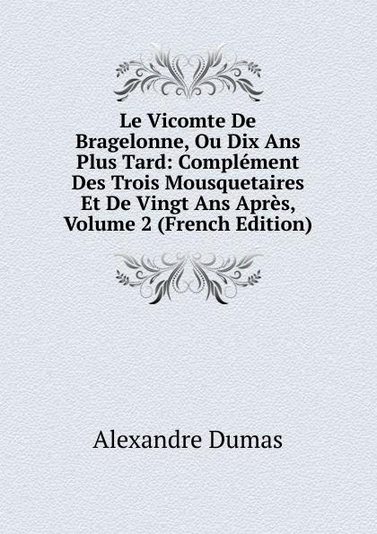 Alexandre Dumas Le Vicomte De Bragelonne, Ou Dix Ans Plus Tard: Complement Des Trois Mousquetaires Et De Vingt Ans Apres, Volume 2 (French Edition) цена