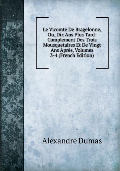 Alexandre Dumas Le Vicomte De Bragelonne, Ou, Dix Ans Plus Tard: Complement Des Trois Mousquetaires Et De Vingt Ans Apres, Volumes 3-4 (French Edition) цена