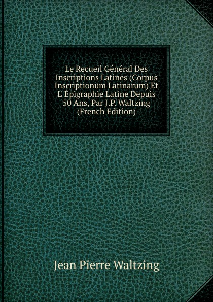 Фото - Jean Pierre Waltzing Le Recueil General Des Inscriptions Latines (Corpus Inscriptionum Latinarum) Et L. Epigraphie Latine Depuis 50 Ans, Par J.P. Waltzing (French Edition) jean paul gaultier le male