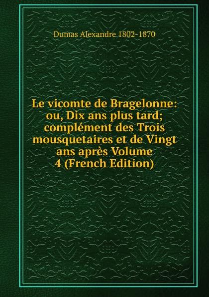 Dumas Alexandre 1802-1870 Le vicomte de Bragelonne: ou, Dix ans plus tard; complement des Trois mousquetaires et de Vingt ans apres Volume 4 (French Edition) цена