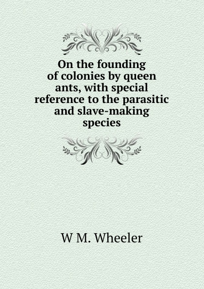 On the founding of colonies by queen ants, with special reference to the parasitic and slave-making species.