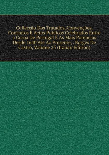 Colleccao Dos Tratados, Convencoes, Contratos E Actos Publicos Celebrados Entre a Coroa De Portugal As Mais Potencias Desde 1640 Ate Ao Presente, . Borges Castro, Volume 25 (Italian Edition)