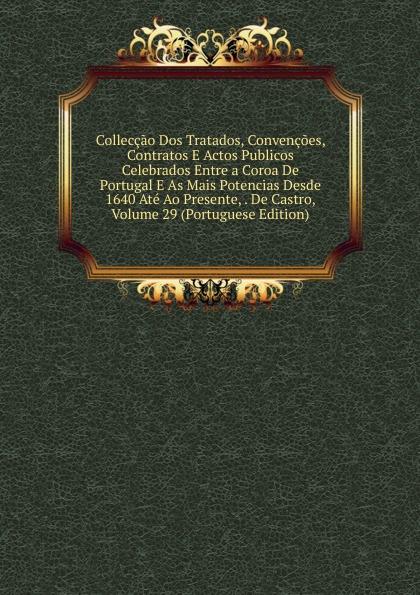 Colleccao Dos Tratados, Convencoes, Contratos E Actos Publicos Celebrados Entre a Coroa De Portugal As Mais Potencias Desde 1640 Ate Ao Presente, . Castro, Volume 29 (Portuguese Edition)