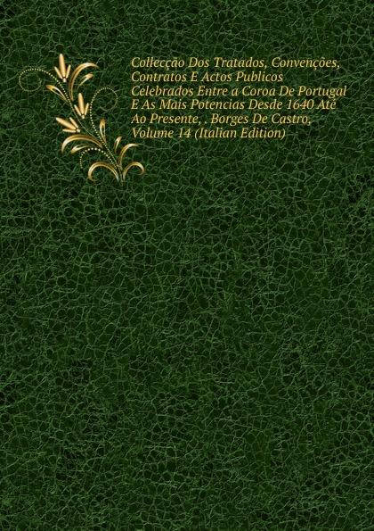 Colleccao Dos Tratados, Convencoes, Contratos E Actos Publicos Celebrados Entre a Coroa De Portugal As Mais Potencias Desde 1640 Ate Ao Presente, . Borges Castro, Volume 14 (Italian Edition)