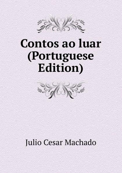 Julio Cesar Machado Contos ao luar (Portuguese Edition) julio cesar machado a vida em lisboa
