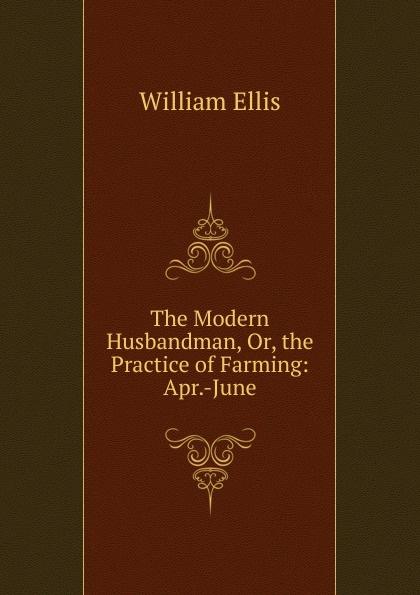 The Modern Husbandman, Or, the Practice of Farming: Apr.-June