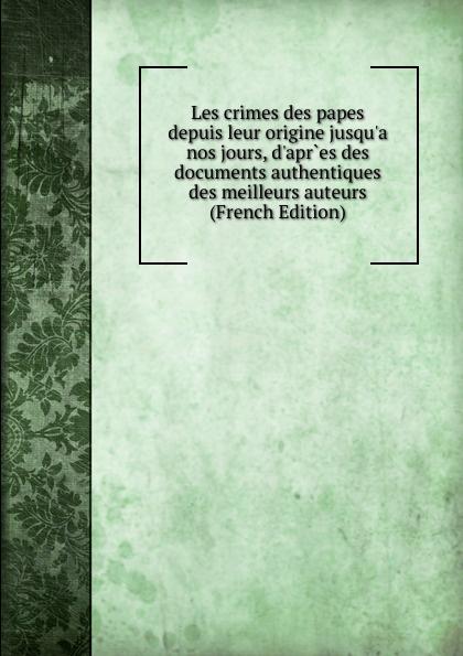Les crimes des papes depuis leur origine jusqu.a nos jours, d.apr.es des documents authentiques des meilleurs auteurs (French Edition) dionis origine des graces french edition