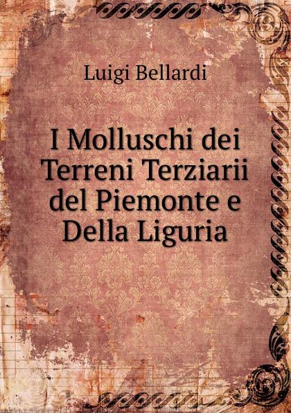 Luigi Bellardi I Molluschi dei Terreni Terziarii del Piemonte e Della Liguria luigi bellardi federico sacco i molluschi dei terreni terziarii del piemonte e della