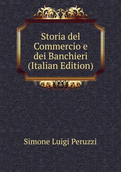 Simone Luigi Peruzzi Storia del Commercio e dei Banchieri (Italian Edition) simone luigi peruzzi storia del commercio e dei banchieri italian edition