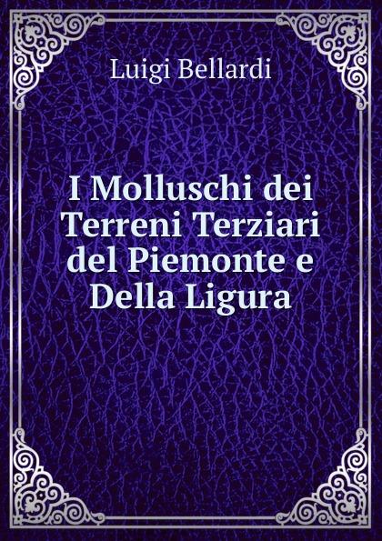 Luigi Bellardi I Molluschi dei Terreni Terziari del Piemonte e Della Ligura luigi bellardi federico sacco i molluschi dei terreni terziarii del piemonte e della