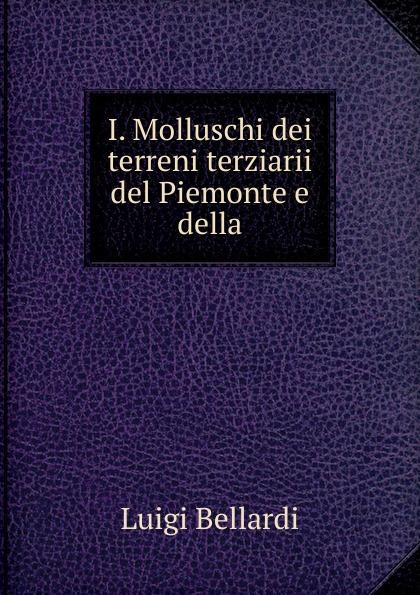 Luigi Bellardi I. Molluschi dei terreni terziarii del Piemonte e della luigi bellardi federico sacco i molluschi dei terreni terziarii del piemonte e della