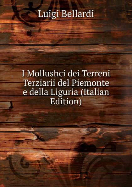 Luigi Bellardi I Mollushci dei Terreni Terziarii del Piemonte e della Liguria (Italian Edition) luigi bellardi federico sacco i molluschi dei terreni terziarii del piemonte e della
