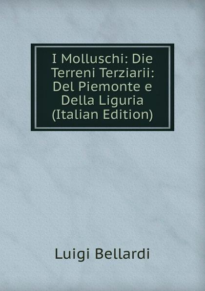 Luigi Bellardi I Molluschi: Die Terreni Terziarii: Del Piemonte e Della Liguria (Italian Edition) luigi bellardi federico sacco i molluschi dei terreni terziarii del piemonte e della