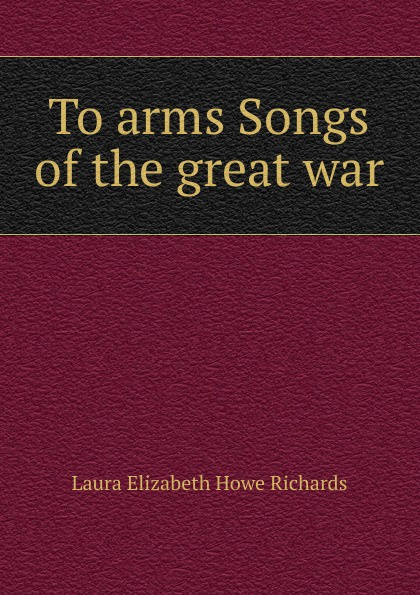 Laura Elizabeth Howe Richards To arms Songs of the great war