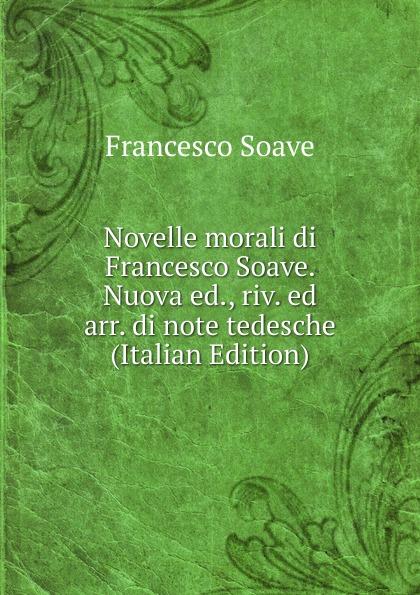 Francesco Soave Novelle morali di Soave. Nuova ed., riv. ed arr. note tedesche (Italian Edition)