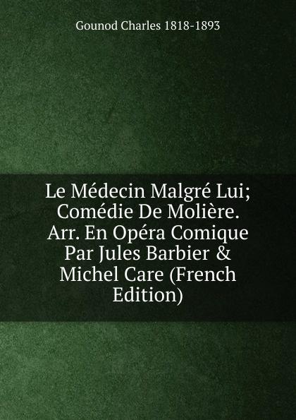 Gounod Charles 1818-1893 Le Medecin Malgre Lui; Comedie De Moliere. Arr. En Opera Comique Par Jules Barbier . Michel Care (French Edition)