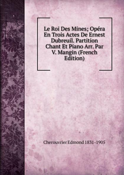 Cherouvrier Edmond 1831-1905 Le Roi Des Mines; Opera En Trois Actes De Ernest Dubreuil. Partition Chant Et Piano Arr. Par V. Mangin (French Edition) edmond about le roi des montagnes