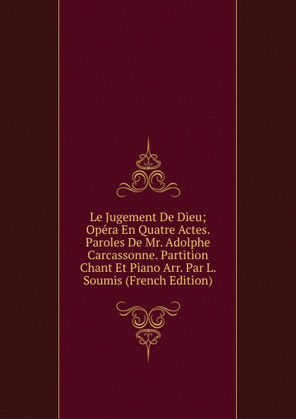 Le Jugement De Dieu; Opera En Quatre Actes. Paroles De Mr. Adolphe Carcassonne. Partition Chant Et Piano Arr. Par L. Soumis (French Edition) adolphe adam le toreador ou l accord parfait opera bouffon en deux actes french edition