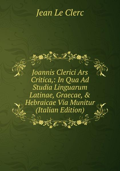 Фото - Jean le Clerc Joannis Clerici Ars Critica,: In Qua Ad Studia Linguarum Latinae, Graecae, . Hebraicae Via Munitur (Italian Edition) jean paul gaultier le male