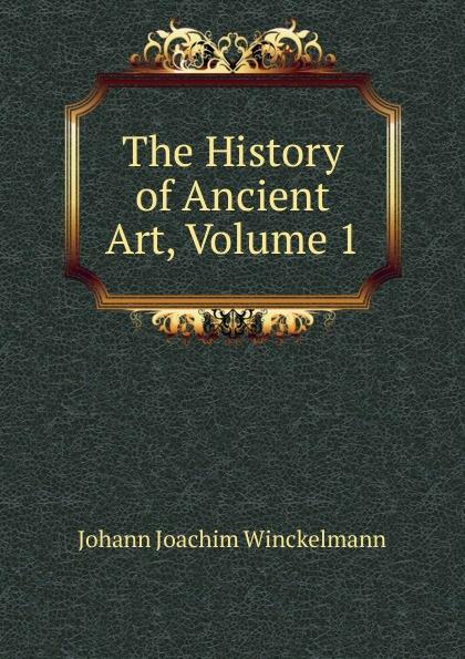 Johann Joachim Winckelmann The History of Ancient Art, Volume 1 johann joachim winckelmann lettres familieres p 1