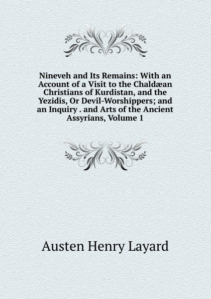 Austen Henry Layard Nineveh and Its Remains: With an Account of a Visit to the Chaldaean Christians of Kurdistan, and the Yezidis, Or Devil-Worshippers; and an Inquiry . and Arts of the Ancient Assyrians, Volume 1 the worshippers