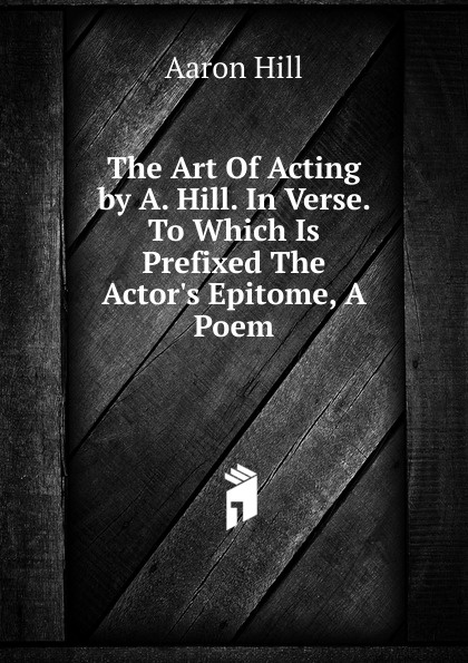 Aaron Hill The Art Of Acting by A. Hill. In Verse. To Which Is Prefixed The Actor.s Epitome, A Poem aaron hill merope