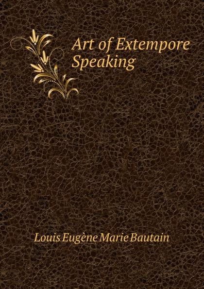 Louis Eugène Marie Bautain Art of Extempore Speaking .