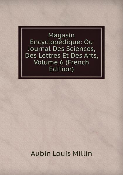 Aubin Louis Millin Magasin Encyclopedique: Ou Journal Des Sciences, Des Lettres Et Des Arts, Volume 6 (French Edition) magazin encyclopedique ou journal des sciences des lettres et des arts