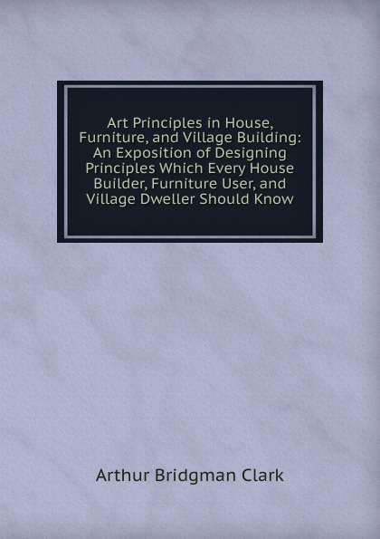 Фото - Arthur Bridgman Clark Art Principles in House, Furniture, and Village Building: An Exposition of Designing Principles Which Every House Builder, Furniture User, and Village Dweller Should Know arthur bridgman clark art principles in house furniture and village building an exposition of designing principles which every house builder furniture user and village dweller should know