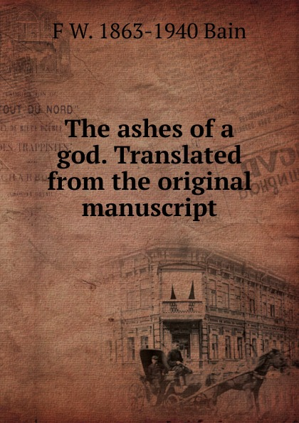 F W. 1863-1940 Bain The ashes of a god. Translated from the original manuscript bain francis william the ashes of a god