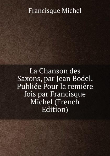 лучшая цена Michel Francisque La Chanson des Saxons, par Jean Bodel. Publiee Pour la remiere fois par Francisque Michel (French Edition)
