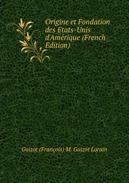 M. Guizot Origine et Fondation des Etats-Unis d.Amerique (French Edition) dionis origine des graces french edition