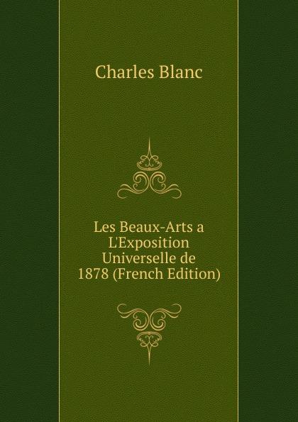 Charles Blanc Les Beaux-Arts a. L.Exposition Universelle de 1878 (French Edition) charles blanc les beaux arts a l exposition universelle de 1878