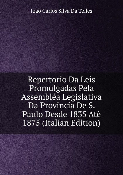 João Carlos Silva Da Telles Repertorio Da Leis Promulgadas Pela Assemblea Legislativa Da Provincia De S. Paulo Desde 1835 Ate 1875 (Italian Edition) tina duncan da silva s mistress