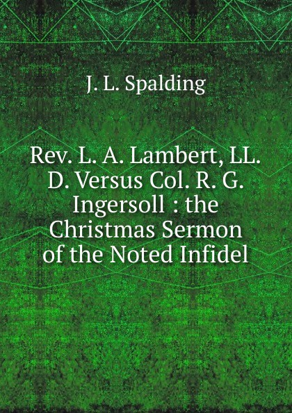 J. L. Spalding Rev. L. A. Lambert, LL.D. Versus Col. R. G. Ingersoll : the Christmas Sermon of the Noted Infidel цена и фото