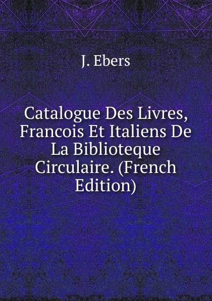 J. Ebers Catalogue Des Livres, Francois Et Italiens De La Biblioteque Circulaire. (French Edition) j ebers catalogue des livres francois et italiens de la biblioteque circulaire french edition