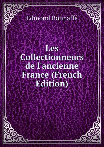 Edmond Bonnaffé Les Collectionneurs de l.ancienne France (French Edition) edmond bonnaffé les collectionneurs de l ancienne france french edition