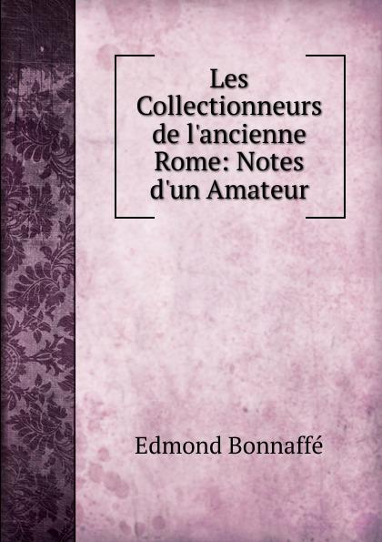 Edmond Bonnaffé Les Collectionneurs de l.ancienne Rome: Notes d.un Amateur edmond bonnaffé les collectionneurs de l ancienne france french edition