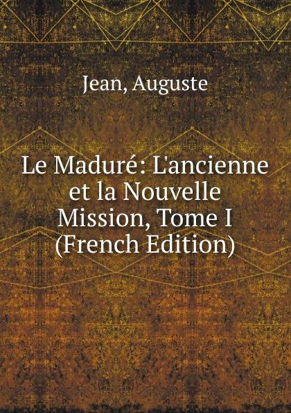 Фото - Auguste Jean Le Madure: L.ancienne et la Nouvelle Mission, Tome I (French Edition) jean paul gaultier le male