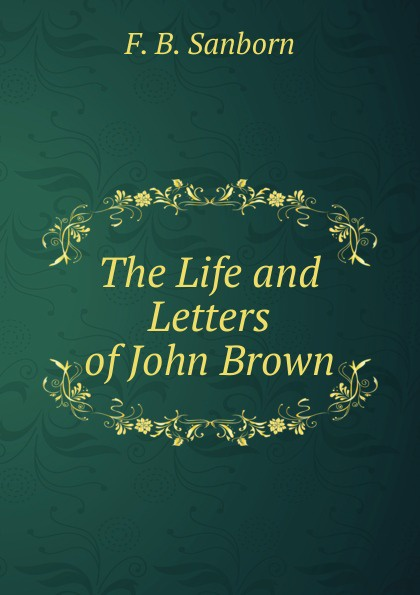 F. B. Sanborn The Life and Letters of John Brown.