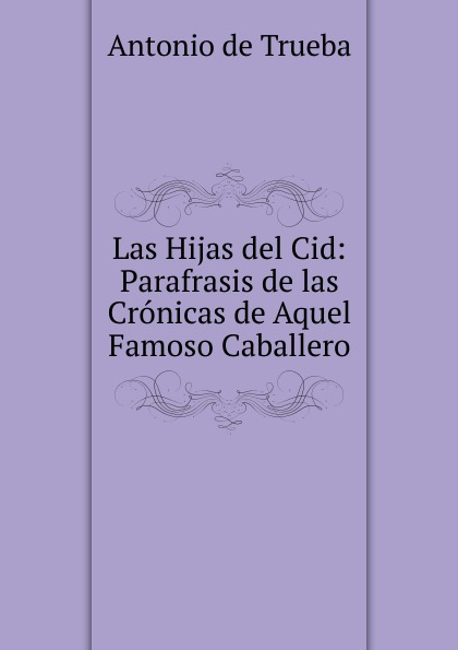 Antonio de Trueba Las Hijas del Cid: Parafrasis de las Cronicas de Aquel Famoso Caballero