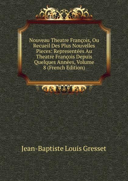 Jean-Baptiste Louis Gresset Nouveau Theatre Francois, Ou Recueil Des Plus Nouvelles Pieces: Representees Au Theatre Francois Depuis Quelques Annees, Volume 8 (French Edition)