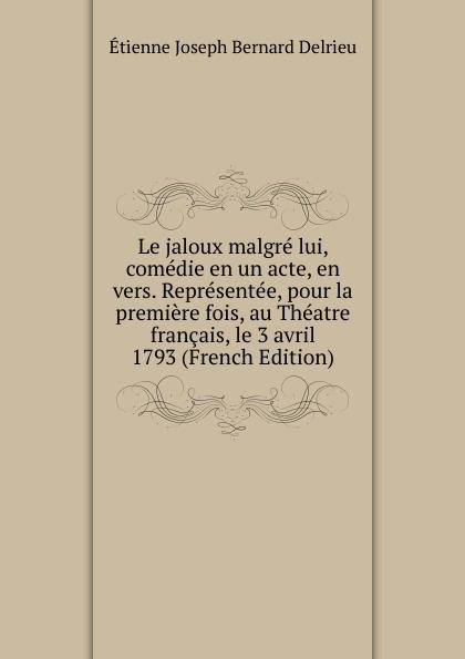 Étienne Joseph Bernard Delrieu Le jaloux malgre lui, comedie en un acte, vers. Representee, pour la premiere fois, au Theatre francais, le 3 avril 1793 (French Edition)
