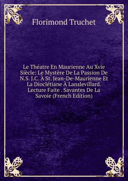 Фото - Florimond Truchet Le Theatre En Maurienne Au Xvie Siecle: Le Mystere De La Passion De N.S. J.C. A St. Jean-De-Maurienne Et La Diocletiane A Lanslevillard. Lecture Faite . Savantes De La Savoie (French Edition) jean paul gaultier le male
