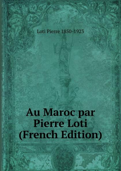 Pierre Loti Au Maroc par Pierre Loti (French Edition)