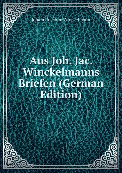 Johann Joachim Winckelmann Aus Joh. Jac. Winckelmanns Briefen (German Edition) johann joachim winckelmann lettres familieres p 1