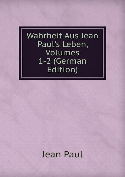 Фото - J. Paul Wahrheit Aus Jean Paul.s Leben, Volumes 1-2 (German Edition) jean paul gaultier le male